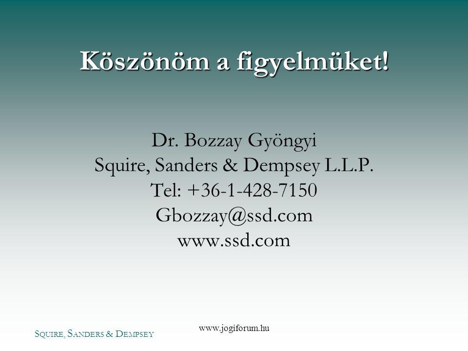 S QUIRE, S ANDERS & D EMPSEY www.jogiforum.hu Köszönöm a figyelmüket! Dr. Bozzay Gyöngyi Squire, Sanders & Dempsey L.L.P. Tel: +36-1-428-7150 Gbozzay@