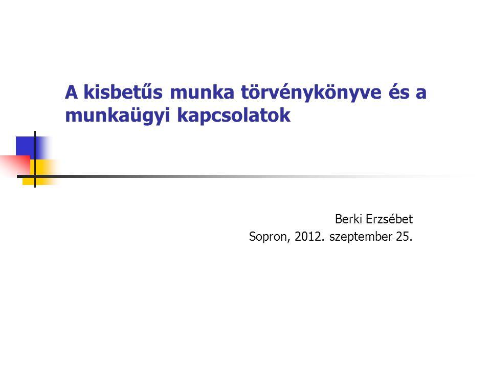 A kisbetűs munka törvénykönyve és a munkaügyi kapcsolatok Berki Erzsébet Sopron, 2012. szeptember 25.