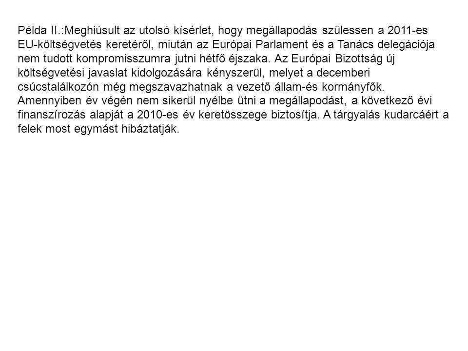 Példa II.:Meghiúsult az utolsó kísérlet, hogy megállapodás szülessen a 2011-es EU-költségvetés keretéről, miután az Európai Parlament és a Tanács dele