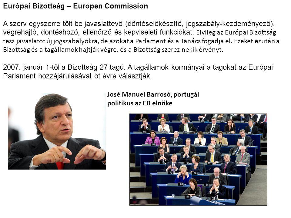 Európai Bizottság – Europen Commission A szerv egyszerre tölt be javaslattevő (döntéselőkészítő, jogszabály-kezdeményező), végrehajtó, döntéshozó, ell