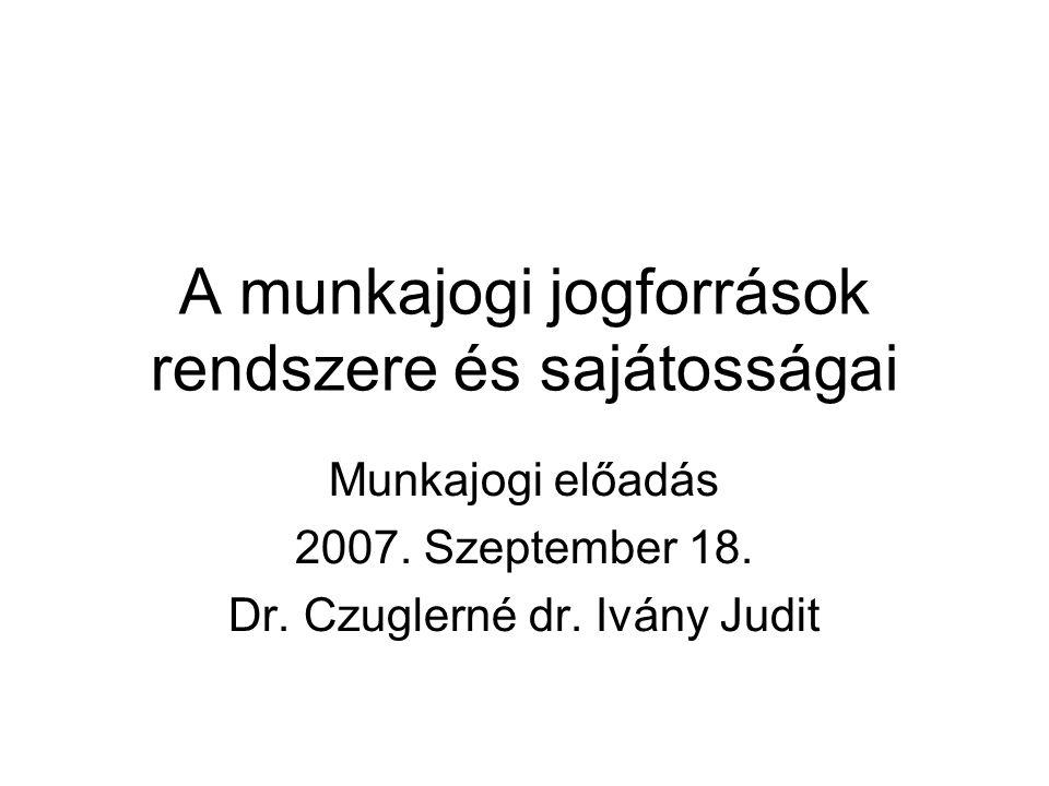 A munkajogi jogforrások rendszere és sajátosságai Munkajogi előadás 2007. Szeptember 18. Dr. Czuglerné dr. Ivány Judit