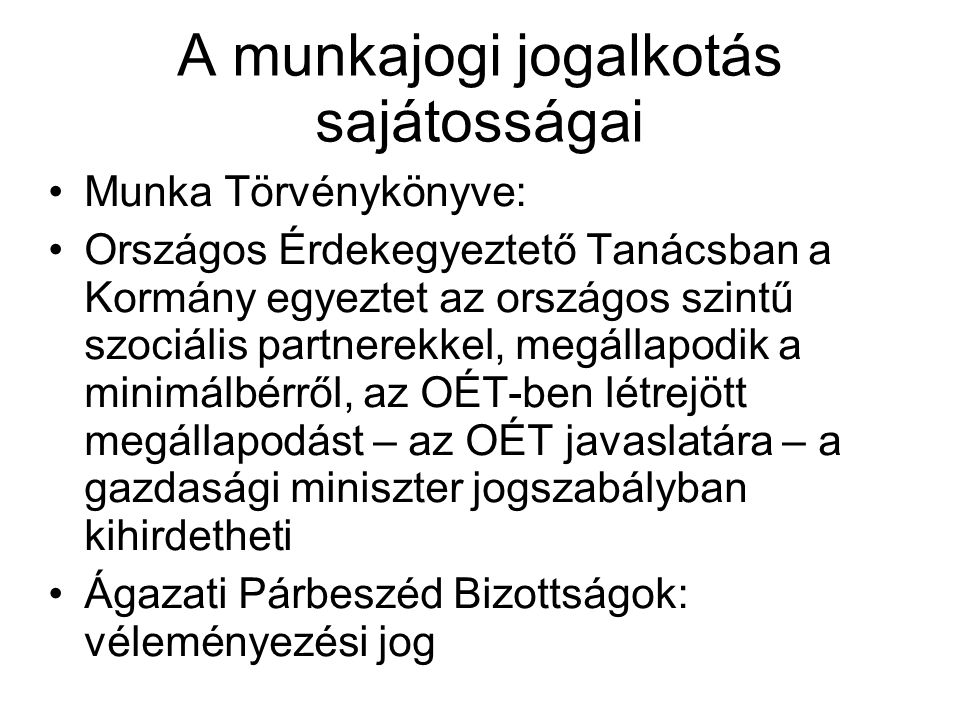 A munkajogi jogalkotás sajátosságai •Munka Törvénykönyve: •Országos Érdekegyeztető Tanácsban a Kormány egyeztet az országos szintű szociális partnerek