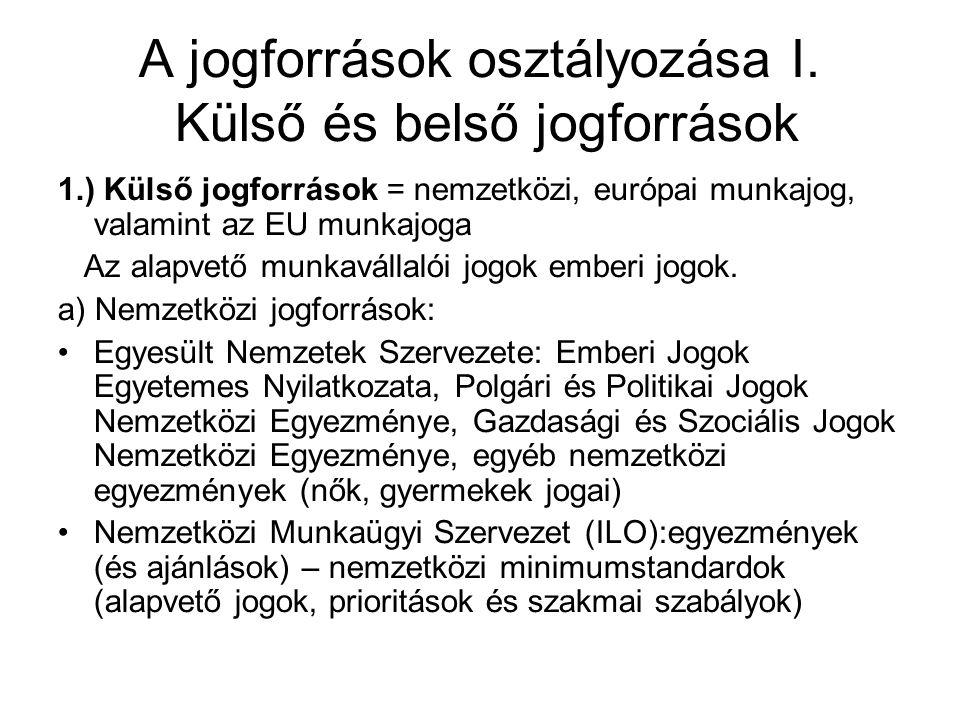 A jogforrások osztályozása I. Külső és belső jogforrások 1.) Külső jogforrások = nemzetközi, európai munkajog, valamint az EU munkajoga Az alapvető mu