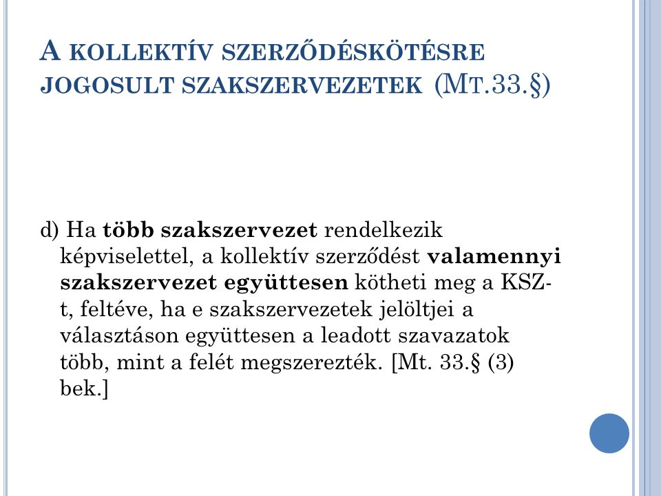 A KOLLEKTÍV SZERZŐDÉSKÖTÉSRE JOGOSULT SZAKSZERVEZETEK (M T.33.§) d) Ha több szakszervezet rendelkezik képviselettel, a kollektív szerződést valamennyi