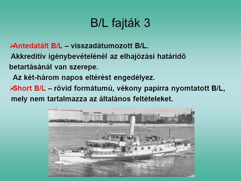 B/L fajták 3  Antedatált B/L – visszadátumozott B/L. Akkreditív igénybevételénél az elhajózási határidő betartásánál van szerepe. Az két-három napos