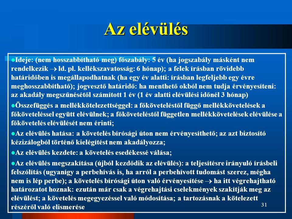 31 Az elévülés  Ideje: (nem hosszabbítható meg) főszabály: 5 év (ha jogszabály másként nem rendelkezik  ld. pl. kellékszavatosság: 6 hónap); a felek