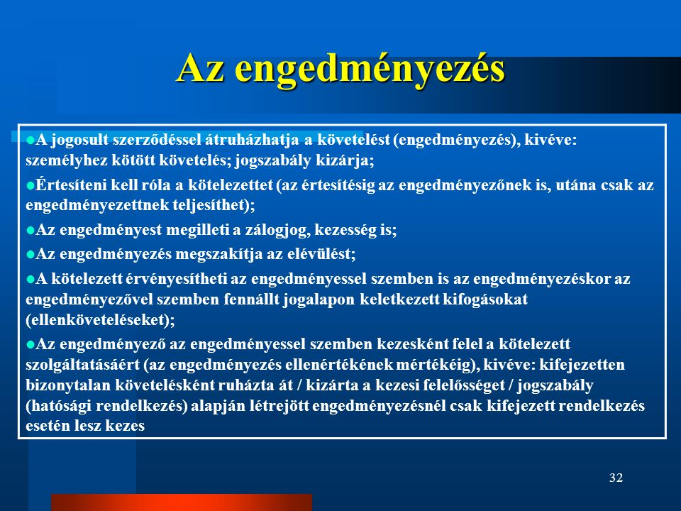 32 Az engedményezés  A jogosult szerződéssel átruházhatja a követelést (engedményezés), kivéve: személyhez kötött követelés; jogszabály kizárja;  Értesíteni kell róla a kötelezettet (az értesítésig az engedményezőnek is, utána csak az engedményezettnek teljesíthet);  Az engedményest megilleti a zálogjog, kezesség is;  Az engedményezés megszakítja az elévülést;  A kötelezett érvényesítheti az engedményessel szemben is az engedményezéskor az engedményezővel szemben fennállt jogalapon keletkezett kifogásokat (ellenköveteléseket);  Az engedményező az engedményessel szemben kezesként felel a kötelezett szolgáltatásáért (az engedményezés ellenértékének mértékéig), kivéve: kifejezetten bizonytalan követelésként ruházta át / kizárta a kezesi felelősséget / jogszabály (hatósági rendelkezés) alapján létrejött engedményezésnél csak kifejezett rendelkezés esetén lesz kezes