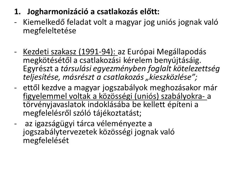 1.Jogharmonizáció a csatlakozás előtt: -Kiemelkedő feladat volt a magyar jog uniós jognak való megfeleltetése -Kezdeti szakasz (1991-94): az Európai Megállapodás megkötésétől a csatlakozási kérelem benyújtásáig.