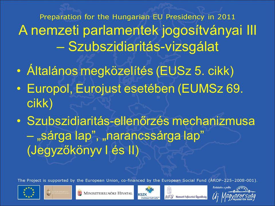 A nemzeti parlamentek jogosítványai III – Szubszidiaritás-vizsgálat •Általános megközelítés (EUSz 5. cikk) •Europol, Eurojust esetében (EUMSz 69. cikk
