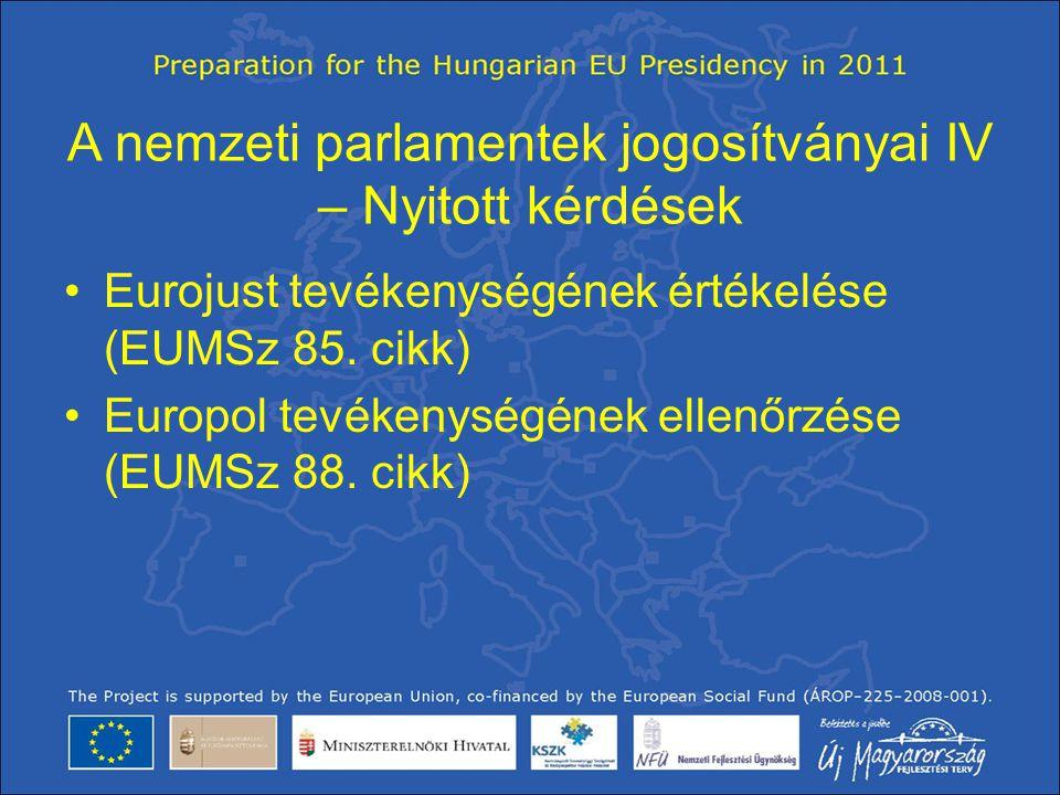 A nemzeti parlamentek jogosítványai IV – Nyitott kérdések •Eurojust tevékenységének értékelése (EUMSz 85. cikk) •Europol tevékenységének ellenőrzése (