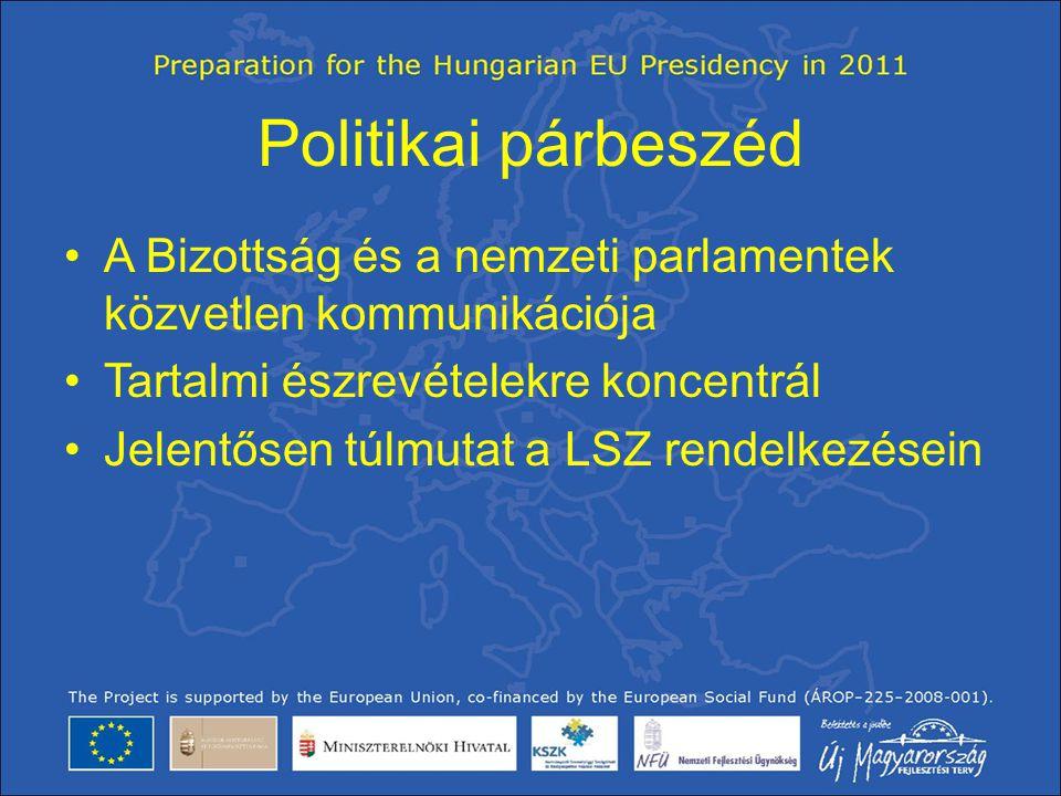 Politikai párbeszéd •A Bizottság és a nemzeti parlamentek közvetlen kommunikációja •Tartalmi észrevételekre koncentrál •Jelentősen túlmutat a LSZ rendelkezésein