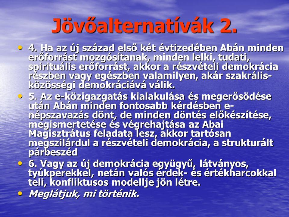 Jövőalternatívák 2. • 4. Ha az új század első két évtizedében Abán minden erőforrást mozgósítanak, minden lelki, tudati, spirituális erőforrást, akkor