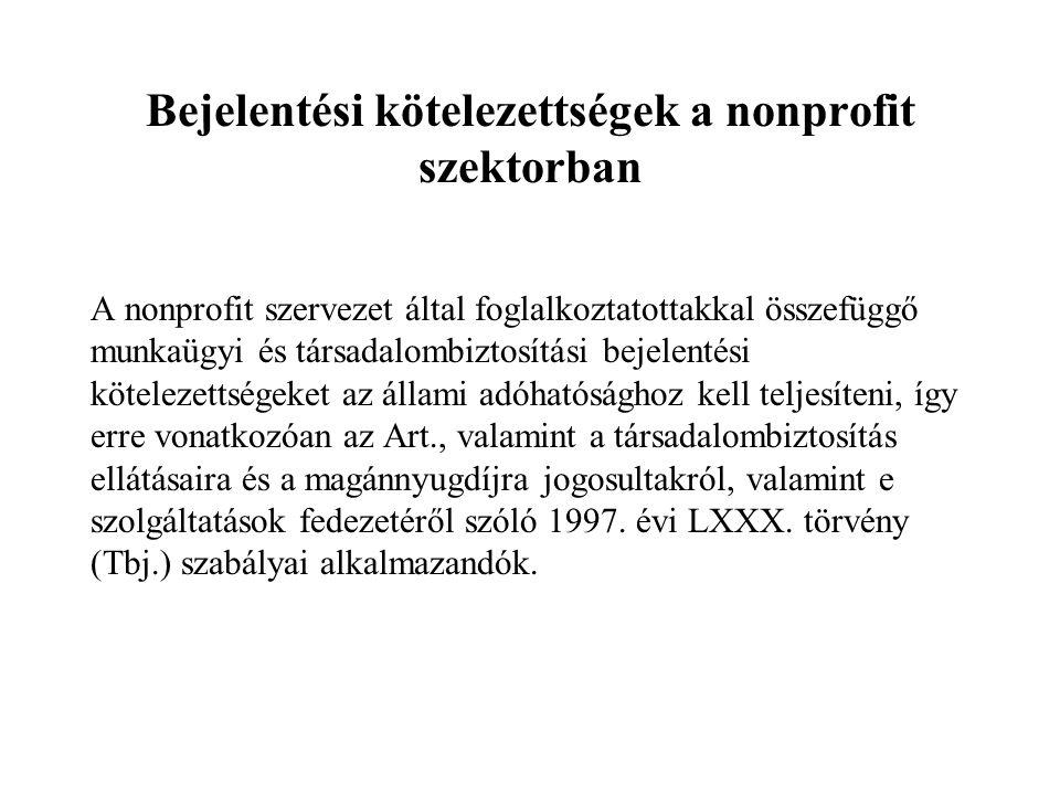 Bejelentési kötelezettségek a nonprofit szektorban A nonprofit szervezet által foglalkoztatottakkal összefüggő munkaügyi és társadalombiztosítási bejelentési kötelezettségeket az állami adóhatósághoz kell teljesíteni, így erre vonatkozóan az Art., valamint a társadalombiztosítás ellátásaira és a magánnyugdíjra jogosultakról, valamint e szolgáltatások fedezetéről szóló 1997.