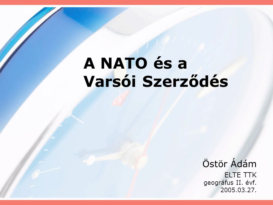 A NATO és a Varsói Szerződés Östör Ádám ELTE TTK geográfus II. évf. 2005.03.27.