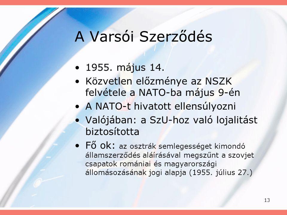 13 A Varsói Szerződés •1955. május 14. •Közvetlen előzménye az NSZK felvétele a NATO-ba május 9-én •A NATO-t hivatott ellensúlyozni •Valójában: a SzU-