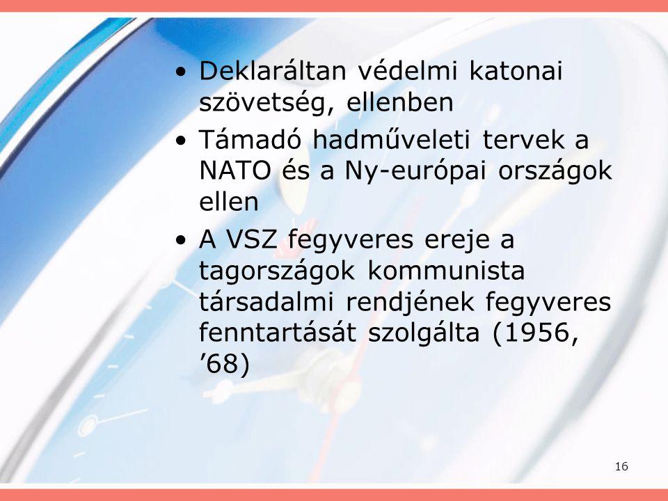 16 •Deklaráltan védelmi katonai szövetség, ellenben •Támadó hadműveleti tervek a NATO és a Ny-európai országok ellen •A VSZ fegyveres ereje a tagorszá