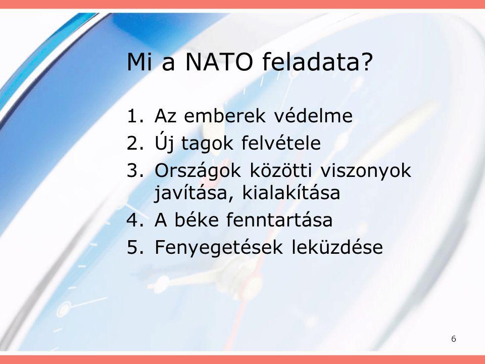 6 Mi a NATO feladata? 1.Az emberek védelme 2.Új tagok felvétele 3.Országok közötti viszonyok javítása, kialakítása 4.A béke fenntartása 5.Fenyegetések