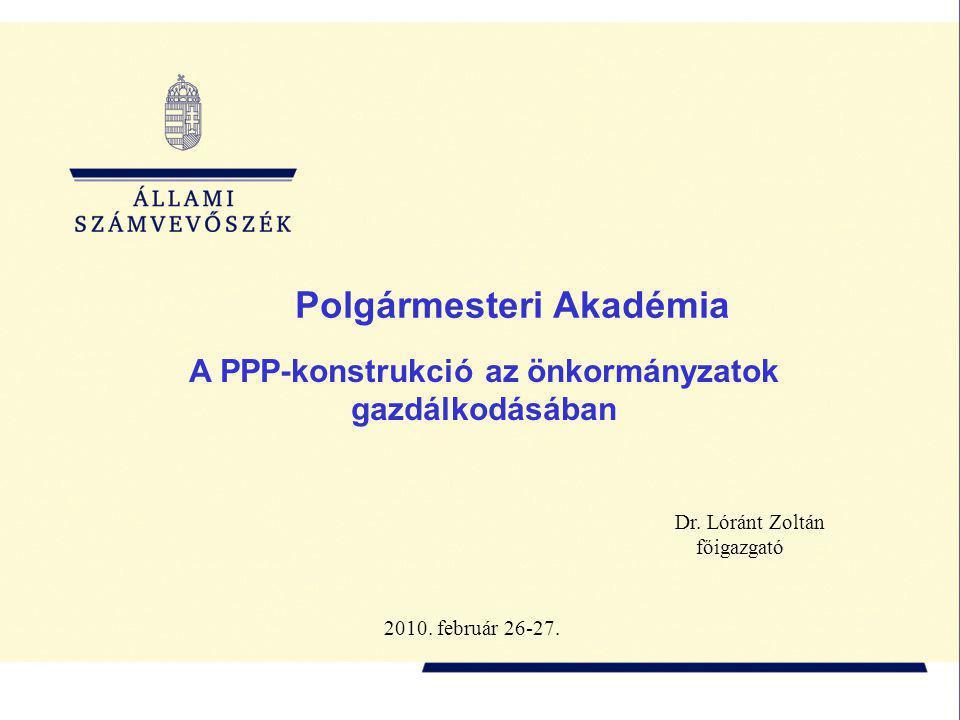 A PPP-konstrukció az önkormányzatok gazdálkodásában Dr. Lóránt Zoltán főigazgató Polgármesteri Akadémia 2010. február 26-27.