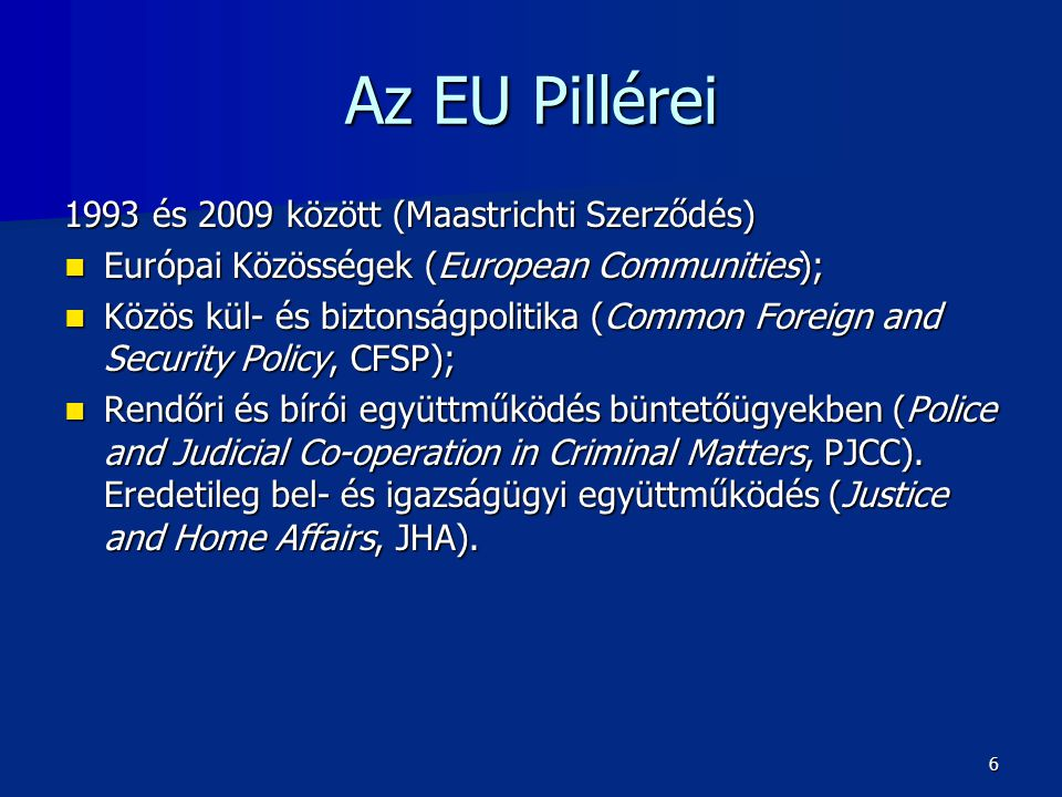 Az EU Pillérei 1993 és 2009 között (Maastrichti Szerződés)  Európai Közösségek (European Communities);  Közös kül- és biztonságpolitika (Common Foreign and Security Policy, CFSP);  Rendőri és bírói együttműködés büntetőügyekben (Police and Judicial Co-operation in Criminal Matters, PJCC).