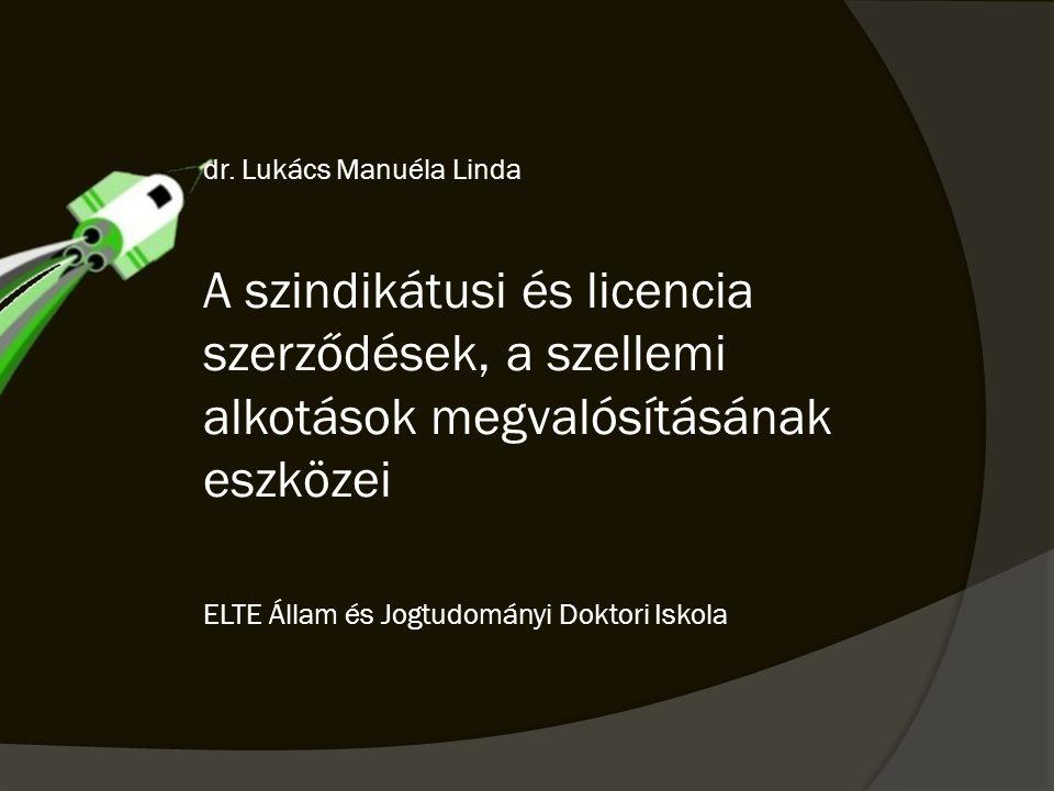 dr. Lukács Manuéla Linda A szindikátusi és licencia szerződések, a szellemi alkotások megvalósításának eszközei ELTE Állam és Jogtudományi Doktori Isk