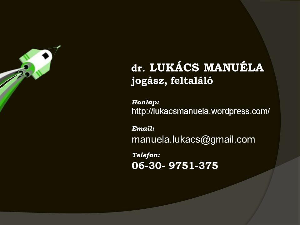 dr. LUKÁCS MANUÉLA jogász, feltaláló Honlap: http://lukacsmanuela.wordpress.com/ Email: manuela.lukacs@gmail.com Telefon: 06-30- 9751-375