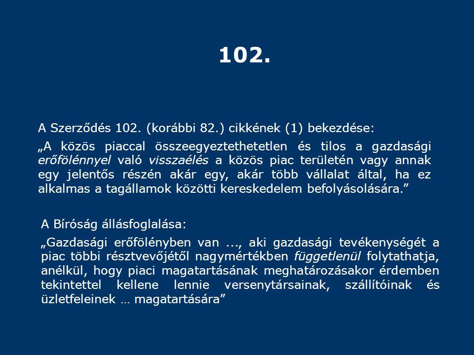 """102. A Szerződés 102. (korábbi 82.) cikkének (1) bekezdése: """"A közös piaccal összeegyeztethetetlen és tilos a gazdasági erőfölénnyel való visszaélés a"""