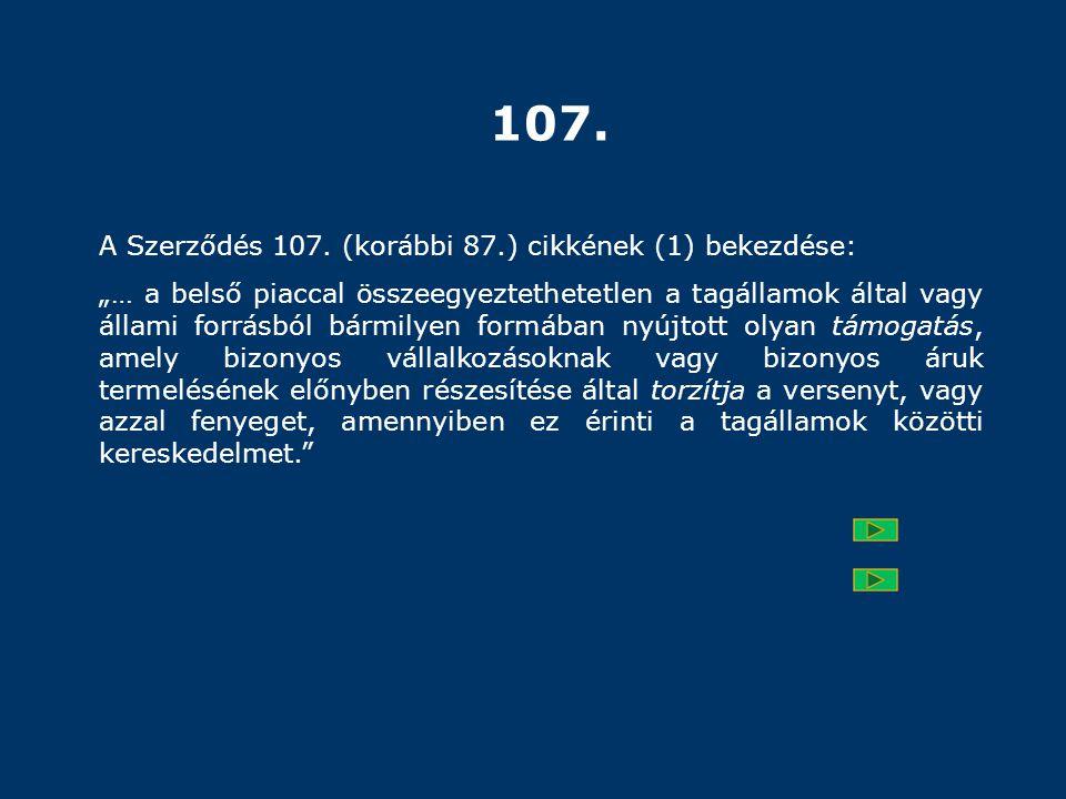 """107. A Szerződés 107. (korábbi 87.) cikkének (1) bekezdése: """"… a belső piaccal összeegyeztethetetlen a tagállamok által vagy állami forrásból bármilye"""