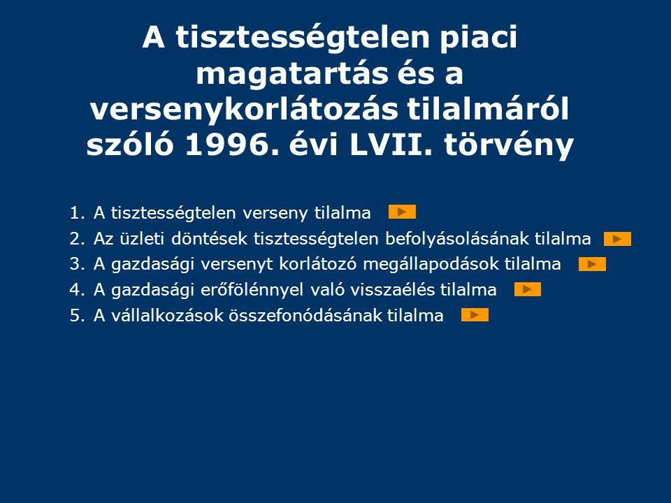 A tisztességtelen piaci magatartás és a versenykorlátozás tilalmáról szóló 1996. évi LVII. törvény 1.A tisztességtelen verseny tilalma 2.Az üzleti dön