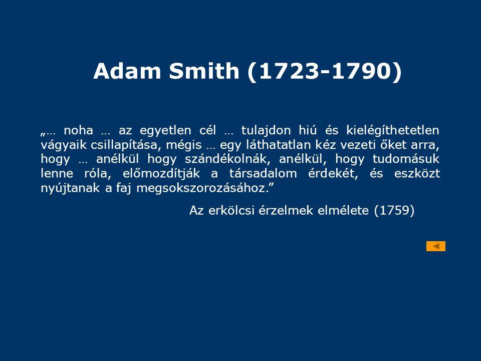 """Adam Smith (1723-1790) """"… noha … az egyetlen cél … tulajdon hiú és kielégíthetetlen vágyaik csillapítása, mégis … egy láthatatlan kéz vezeti őket arra"""