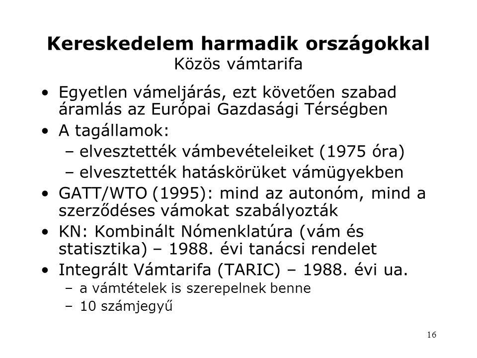 16 Kereskedelem harmadik országokkal Közös vámtarifa •Egyetlen vámeljárás, ezt követően szabad áramlás az Európai Gazdasági Térségben •A tagállamok: –elvesztették vámbevételeiket (1975 óra) –elvesztették hatáskörüket vámügyekben •GATT/WTO (1995): mind az autonóm, mind a szerződéses vámokat szabályozták •KN: Kombinált Nómenklatúra (vám és statisztika) – 1988.