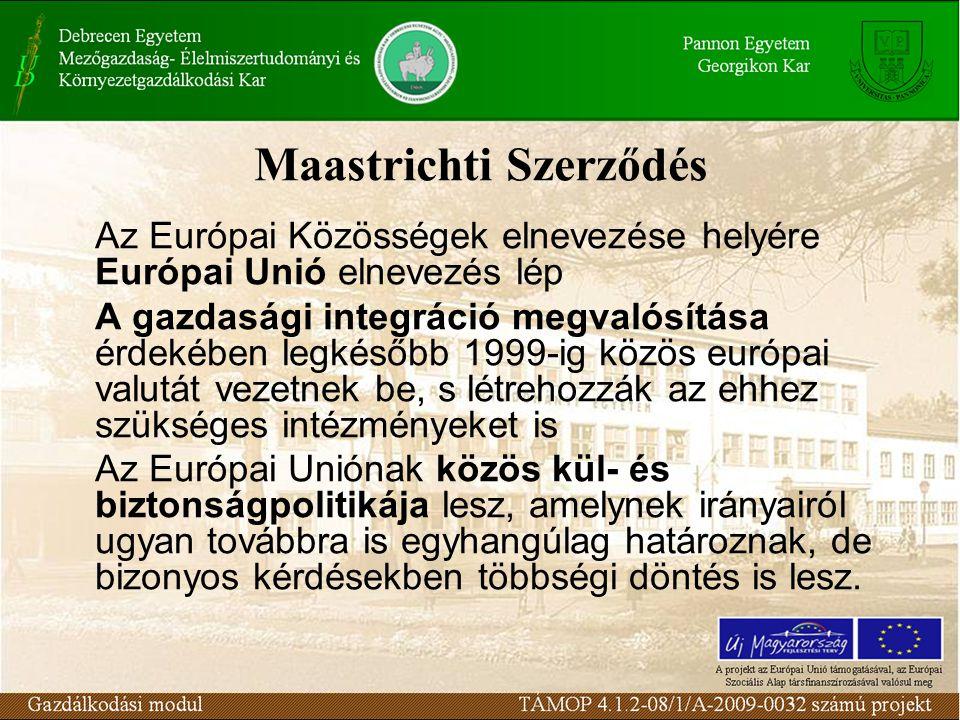 Maastrichti Szerződés Az Európai Közösségek elnevezése helyére Európai Unió elnevezés lép A gazdasági integráció megvalósítása érdekében legkésőbb 1999-ig közös európai valutát vezetnek be, s létrehozzák az ehhez szükséges intézményeket is Az Európai Uniónak közös kül- és biztonságpolitikája lesz, amelynek irányairól ugyan továbbra is egyhangúlag határoznak, de bizonyos kérdésekben többségi döntés is lesz.