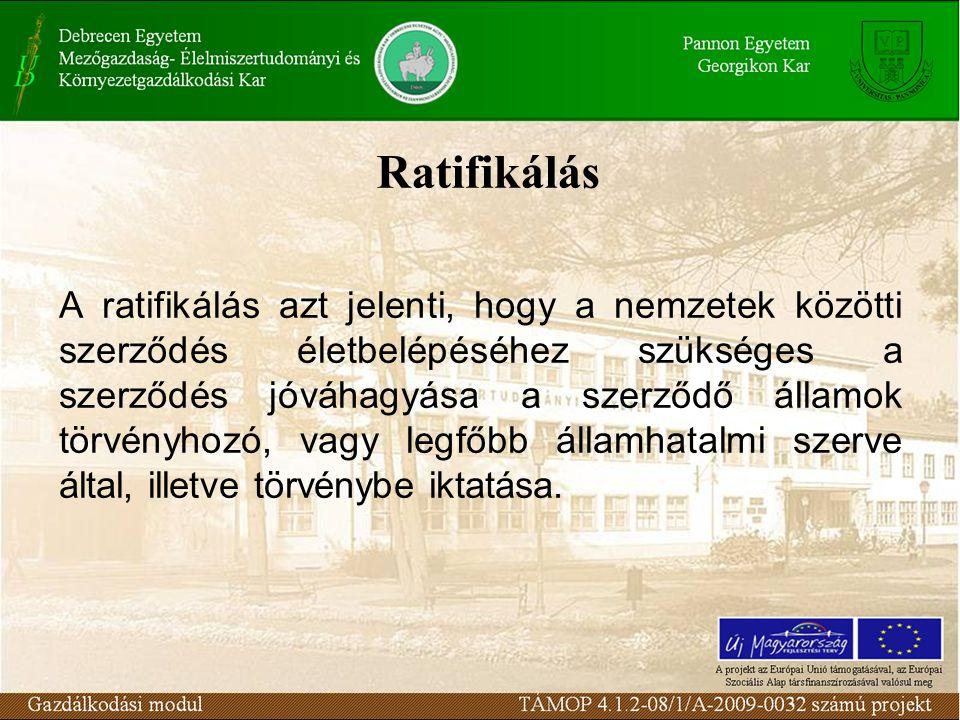Ratifikálás A ratifikálás azt jelenti, hogy a nemzetek közötti szerződés életbelépéséhez szükséges a szerződés jóváhagyása a szerződő államok törvényhozó, vagy legfőbb államhatalmi szerve által, illetve törvénybe iktatása.