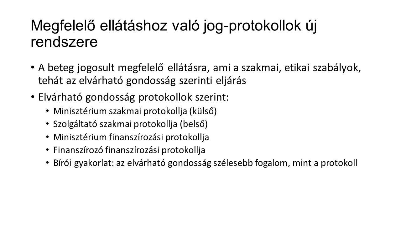 Megfelelő ellátáshoz való jog-protokollok új rendszere • A beteg jogosult megfelelő ellátásra, ami a szakmai, etikai szabályok, tehát az elvárható gondosság szerinti eljárás • Elvárható gondosság protokollok szerint: • Minisztérium szakmai protokollja (külső) • Szolgáltató szakmai protokollja (belső) • Minisztérium finanszírozási protokollja • Finanszírozó finanszírozási protokollja • Bírói gyakorlat: az elvárható gondosság szélesebb fogalom, mint a protokoll