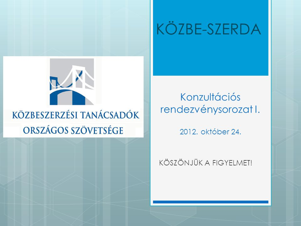 KÖSZÖNJÜK A FIGYELMET! KÖZBE-SZERDA Konzultációs rendezvénysorozat I. 2012. október 24.