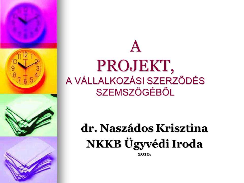 A PROJEKT, A VÁLLALKOZÁSI SZERZŐDÉS SZEMSZÖGÉBŐL dr. Naszádos Krisztina NKKB Ügyvédi Iroda 2010.