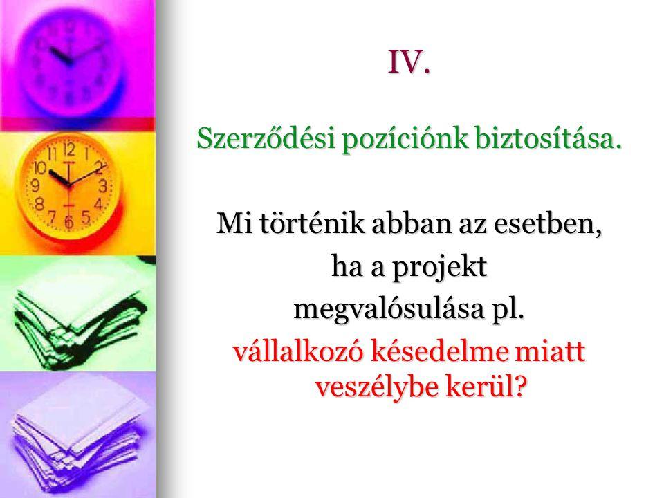 IV. Szerződési pozíciónk biztosítása. Mi történik abban az esetben, ha a projekt megvalósulása pl.
