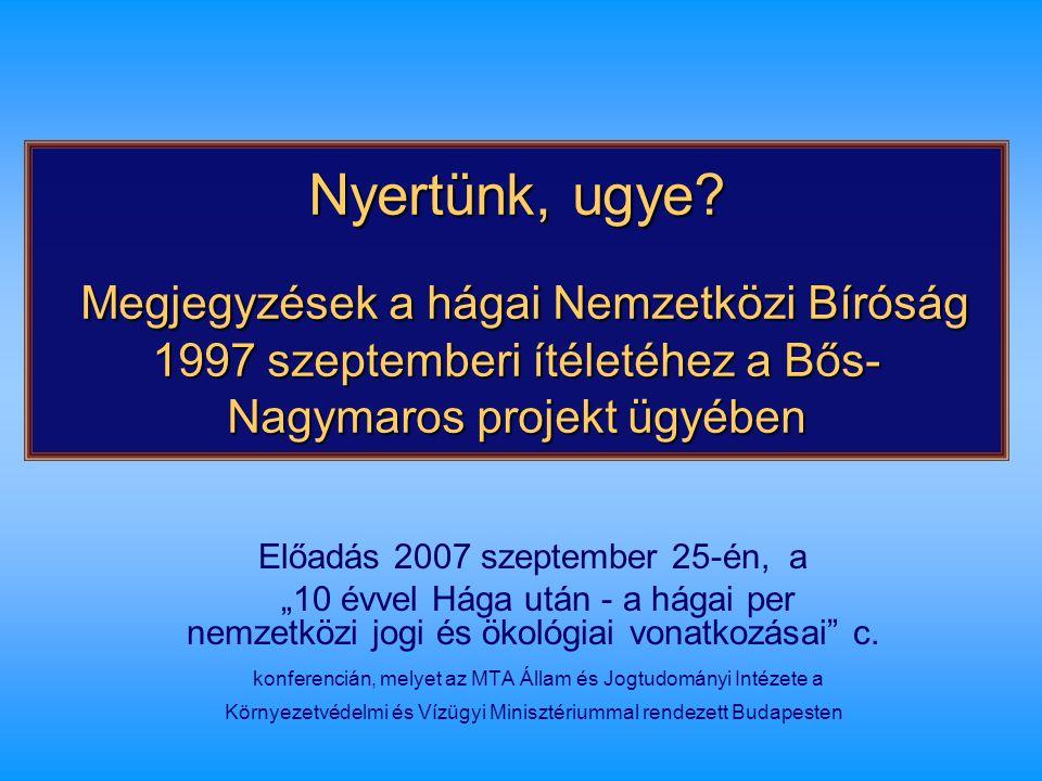 Nyertünk, ugye? Megjegyzések a hágai Nemzetközi Bíróság 1997 szeptemberi ítéletéhez a Bős- Nagymaros projekt ügyében Előadás 2007 szeptember 25-én, a