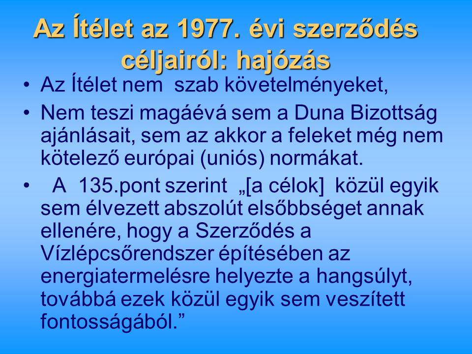 Az Ítélet az 1977. évi szerződés céljairól: hajózás •Az Ítélet nem szab követelményeket, •Nem teszi magáévá sem a Duna Bizottság ajánlásait, sem az ak