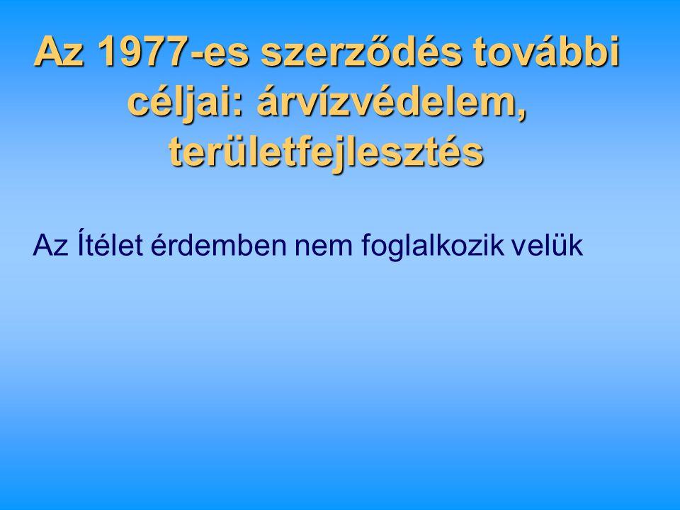 Az 1977-es szerződés további céljai: árvízvédelem, területfejlesztés Az Ítélet érdemben nem foglalkozik velük