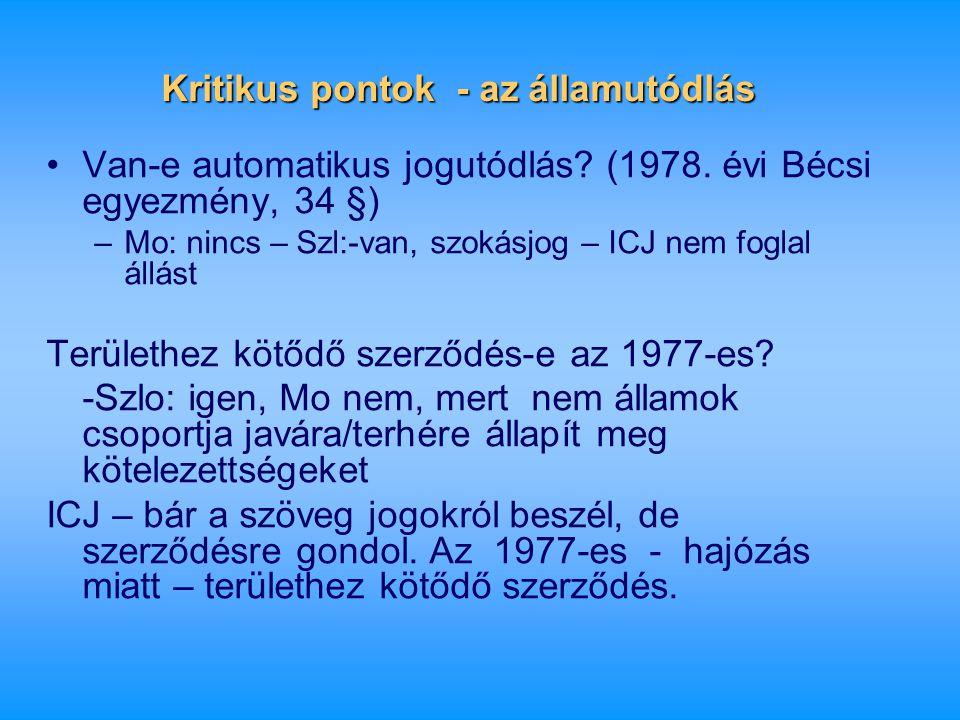 Kritikus pontok - az államutódlás •Van-e automatikus jogutódlás? (1978. évi Bécsi egyezmény, 34 §) –Mo: nincs – Szl:-van, szokásjog – ICJ nem foglal á