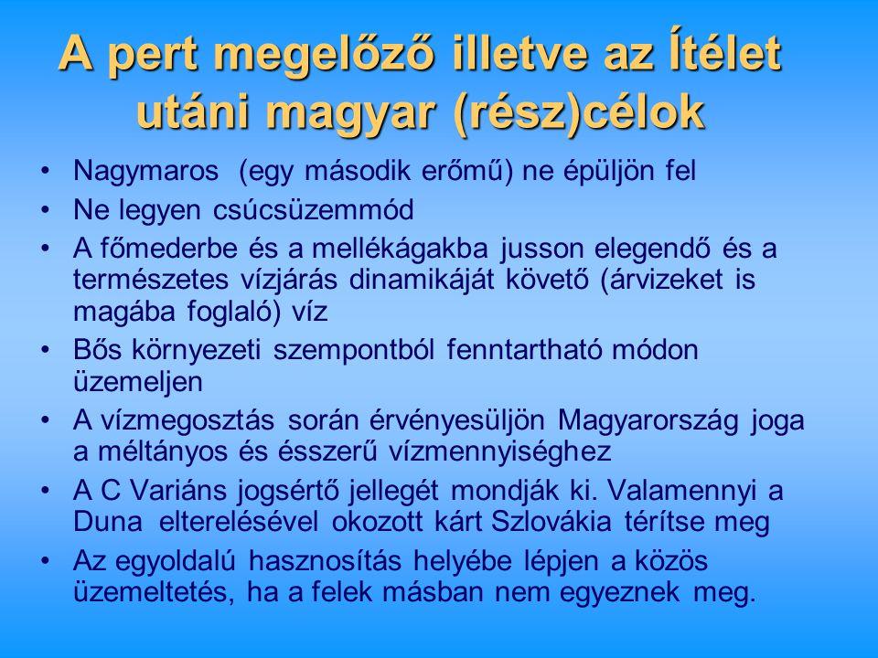 A pert megelőző illetve az Ítélet utáni magyar (rész)célok •Nagymaros (egy második erőmű) ne épüljön fel •Ne legyen csúcsüzemmód •A főmederbe és a mel