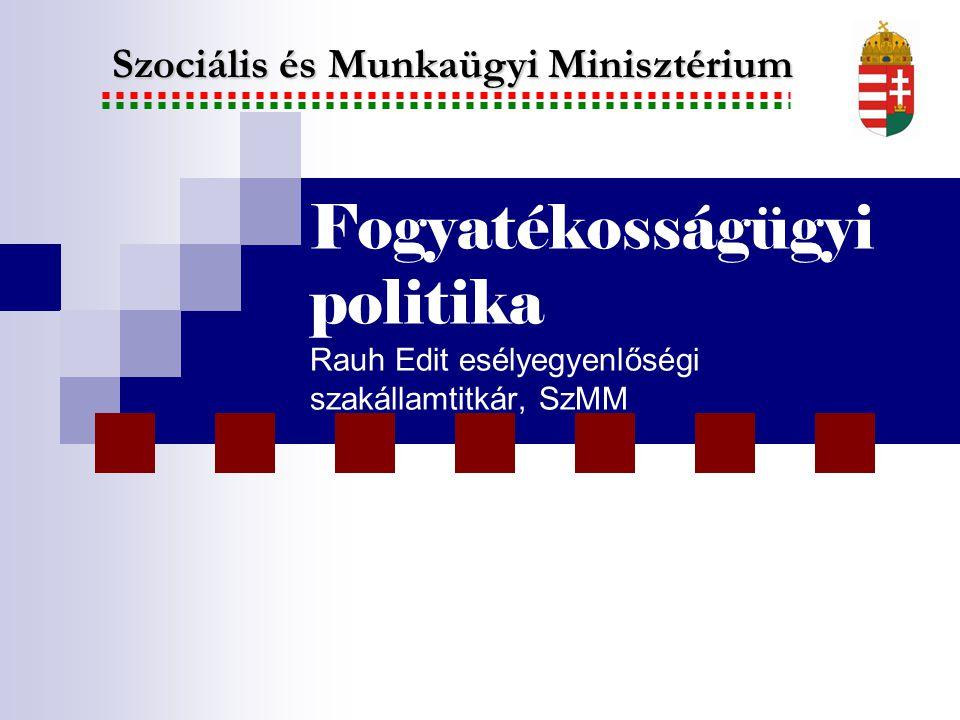 Fogyatékosságügyi politika Rauh Edit esélyegyenlőségi szakállamtitkár, SzMM Szociális és Munkaügyi Minisztérium