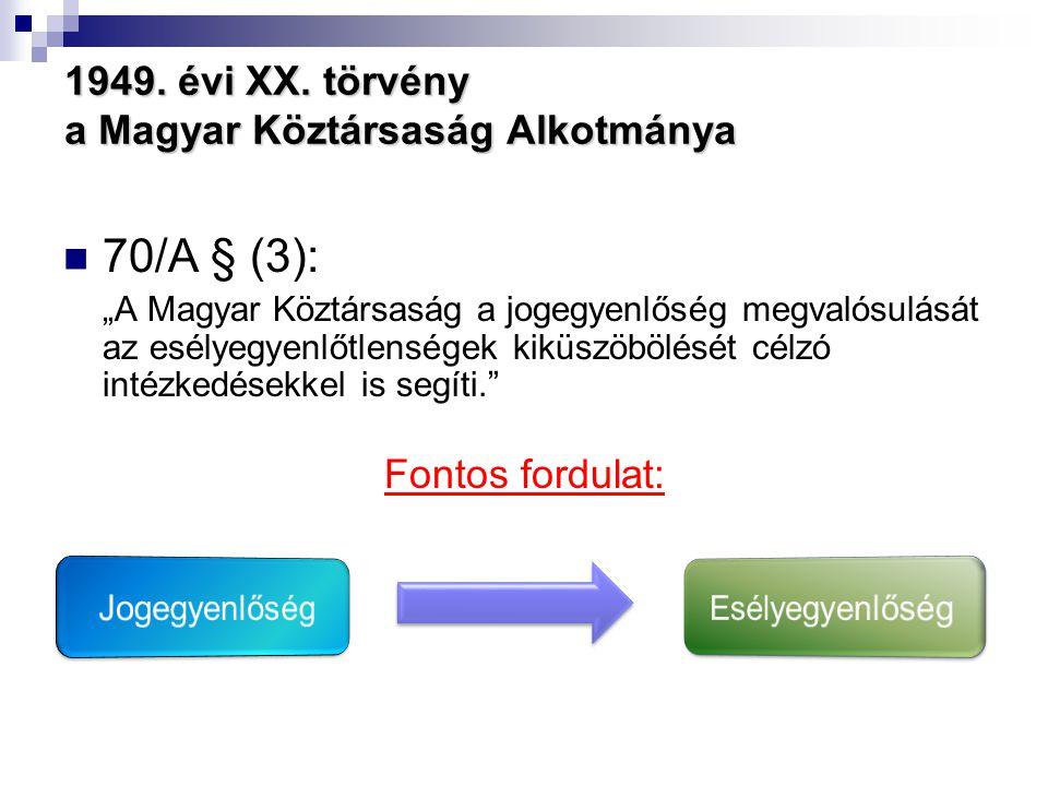"""1949. évi XX. törvény a Magyar Köztársaság Alkotmánya  70/A § (3): """"A Magyar Köztársaság a jogegyenlőség megvalósulását az esélyegyenlőtlenségek kikü"""