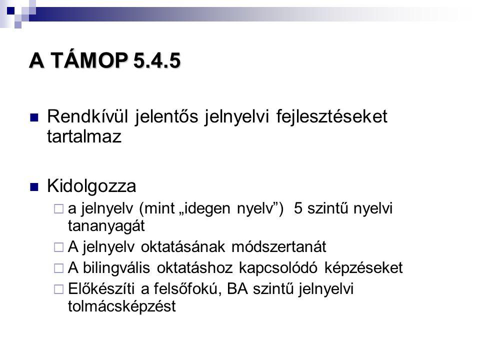 """A TÁMOP 5.4.5  Rendkívül jelentős jelnyelvi fejlesztéseket tartalmaz  Kidolgozza  a jelnyelv (mint """"idegen nyelv"""") 5 szintű nyelvi tananyagát  A j"""