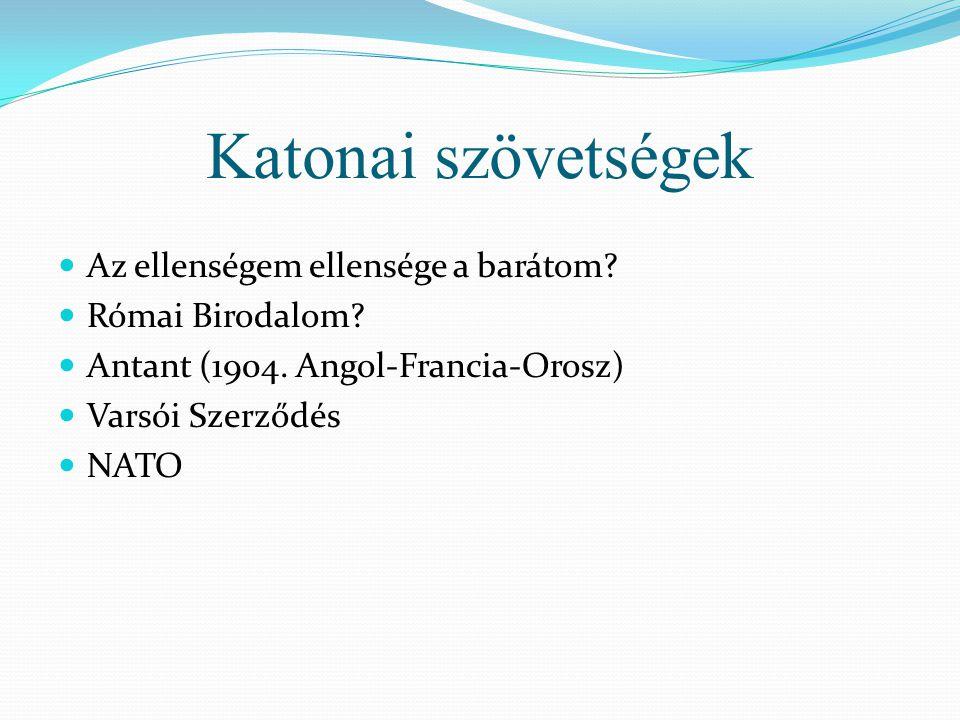 Katonai szövetségek  Az ellenségem ellensége a barátom?  Római Birodalom?  Antant (1904. Angol-Francia-Orosz)  Varsói Szerződés  NATO