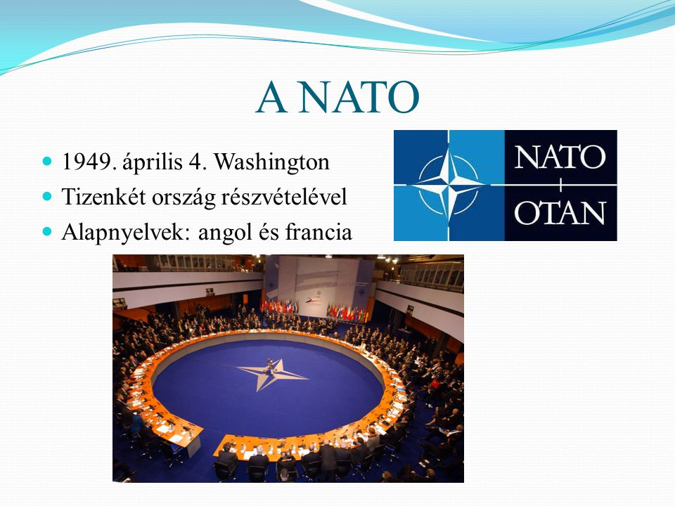 A NATO  1949. április 4. Washington  Tizenkét ország részvételével  Alapnyelvek: angol és francia