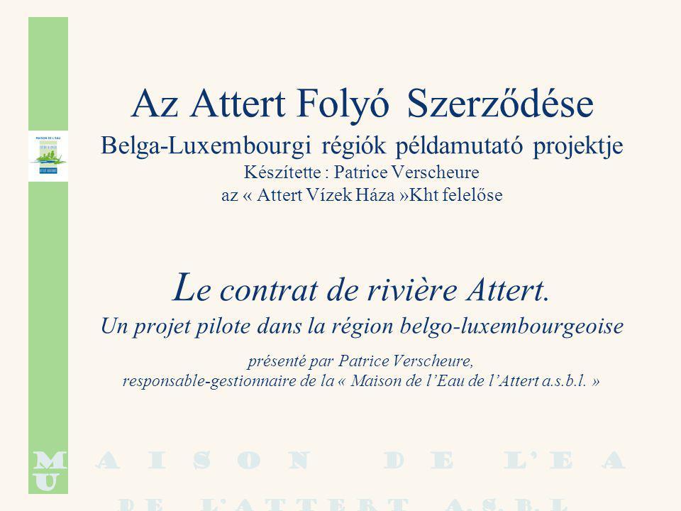Az Attert Folyó Szerződése Belga-Luxembourgi régiók példamutató projektje Készítette : Patrice Verscheure az « Attert Vízek Háza »Kht felelőse L e contrat de rivière Attert.