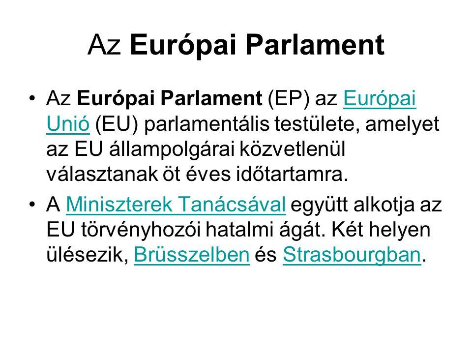 Az Európai Parlament •Az Európai Parlament (EP) az Európai Unió (EU) parlamentális testülete, amelyet az EU állampolgárai közvetlenül választanak öt é