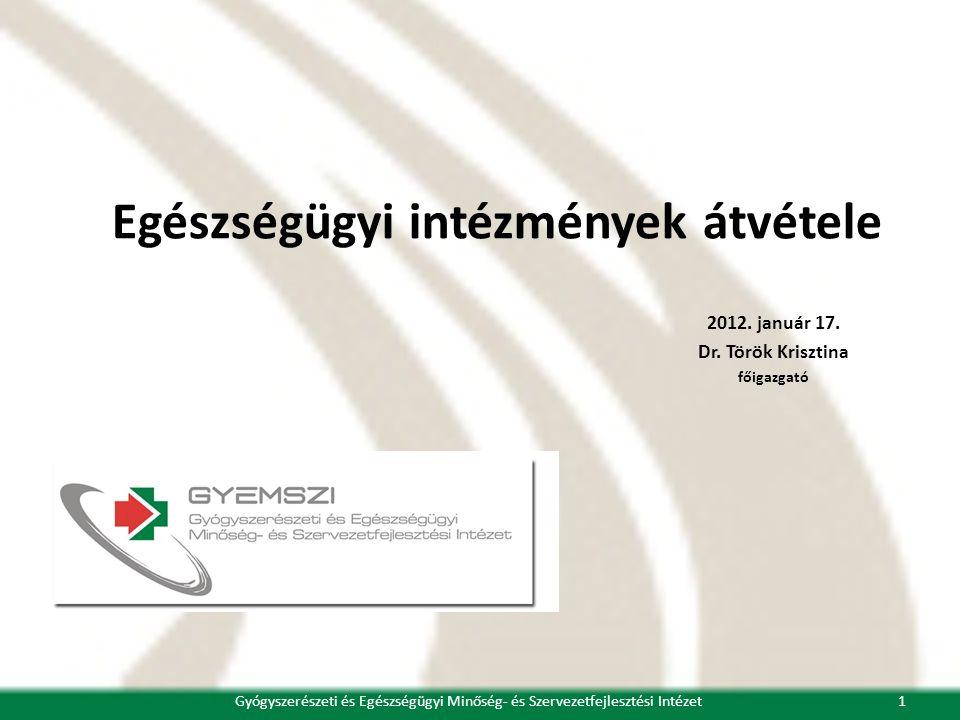 Egészségügyi intézmények átvétele 2012. január 17. Dr. Török Krisztina főigazgató 1Gyógyszerészeti és Egészségügyi Minőség- és Szervezetfejlesztési In