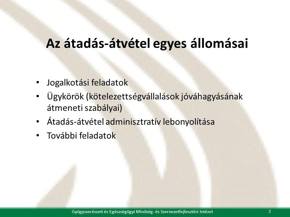 Az átadás-átvétel egyes állomásai • Jogalkotási feladatok • Ügykörök (kötelezettségvállalások jóváhagyásának átmeneti szabályai) • Átadás-átvétel adminisztratív lebonyolítása • További feladatok 2 Gyógyszerészeti és Egészségügyi Minőség- és Szervezetfejlesztési Intézet